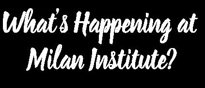 What's Happening at Milan Institute